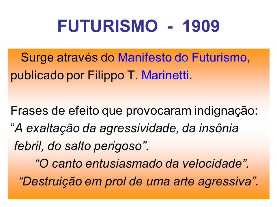 FUTURISMO - 1909 Surge através do Manifesto do Futurismo, publicado por Filippo T. Marinetti. Frases de efeito que provocaram indignação: A exaltação