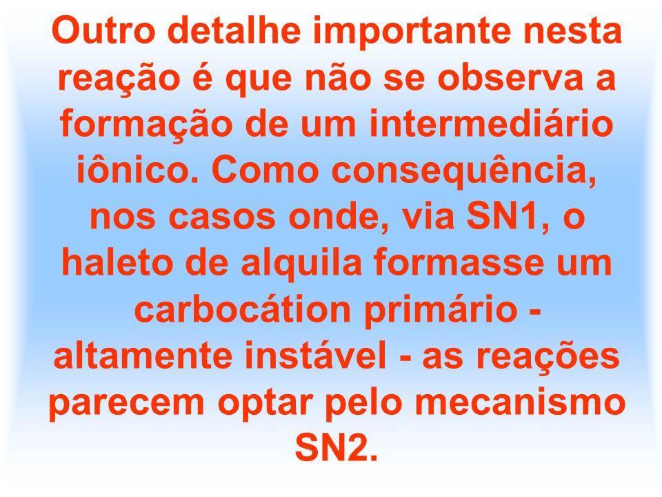 Outro detalhe importante nesta reação é que não se observa a formação de um intermediário iônico. Como consequência, nos casos onde, via SN1, o haleto