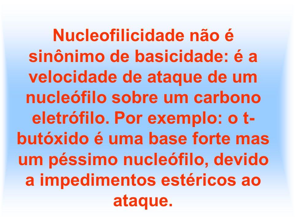 Nucleofilicidade não é sinônimo de basicidade: é a velocidade de ataque de um nucleófilo sobre um carbono eletrófilo. Por exemplo: o t- butóxido é uma