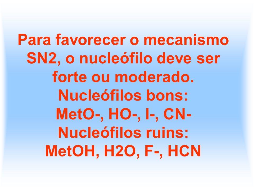 Para favorecer o mecanismo SN2, o nucleófilo deve ser forte ou moderado. Nucleófilos bons: MetO-, HO-, I-, CN- Nucleófilos ruins: MetOH, H2O, F-, HCN
