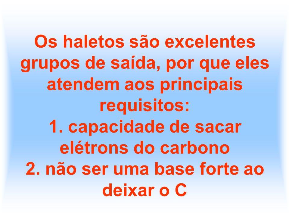 Os haletos são excelentes grupos de saída, por que eles atendem aos principais requisitos: 1. capacidade de sacar elétrons do carbono 2. não ser uma b