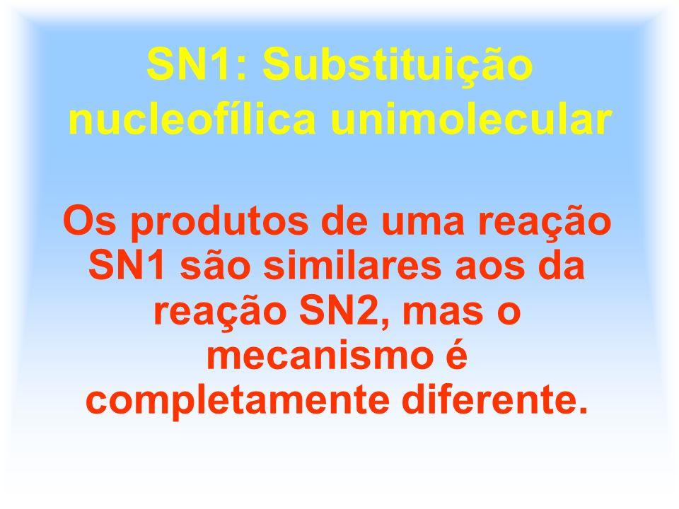SN1: Substituição nucleofílica unimolecular Os produtos de uma reação SN1 são similares aos da reação SN2, mas o mecanismo é completamente diferente.