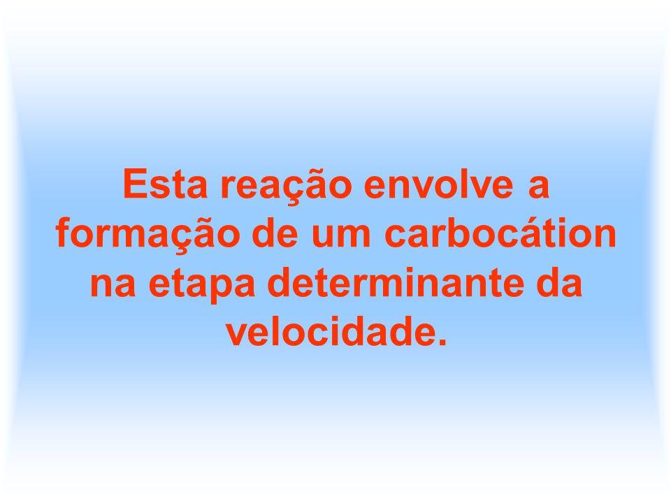 Esta reação envolve a formação de um carbocátion na etapa determinante da velocidade.