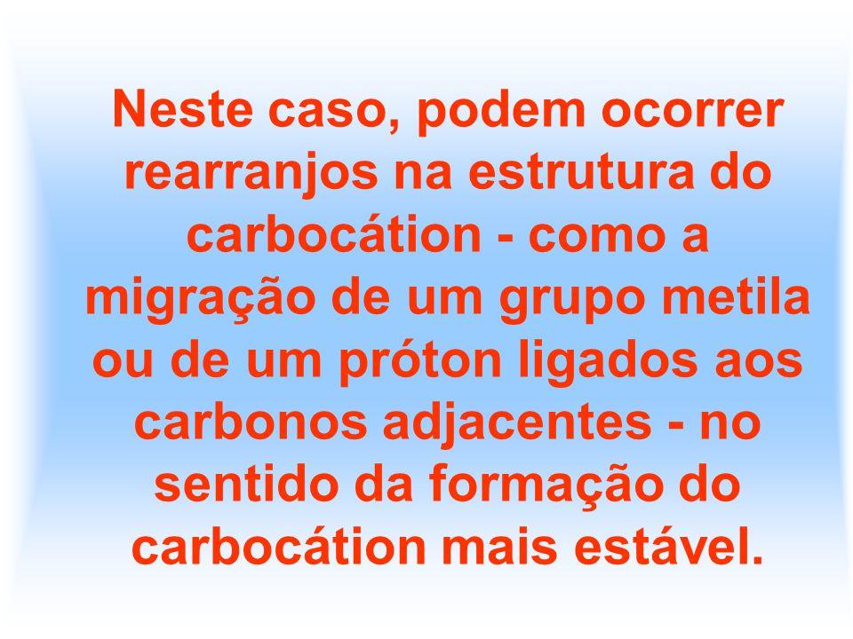 Neste caso, podem ocorrer rearranjos na estrutura do carbocátion - como a migração de um grupo metila ou de um próton ligados aos carbonos adjacentes