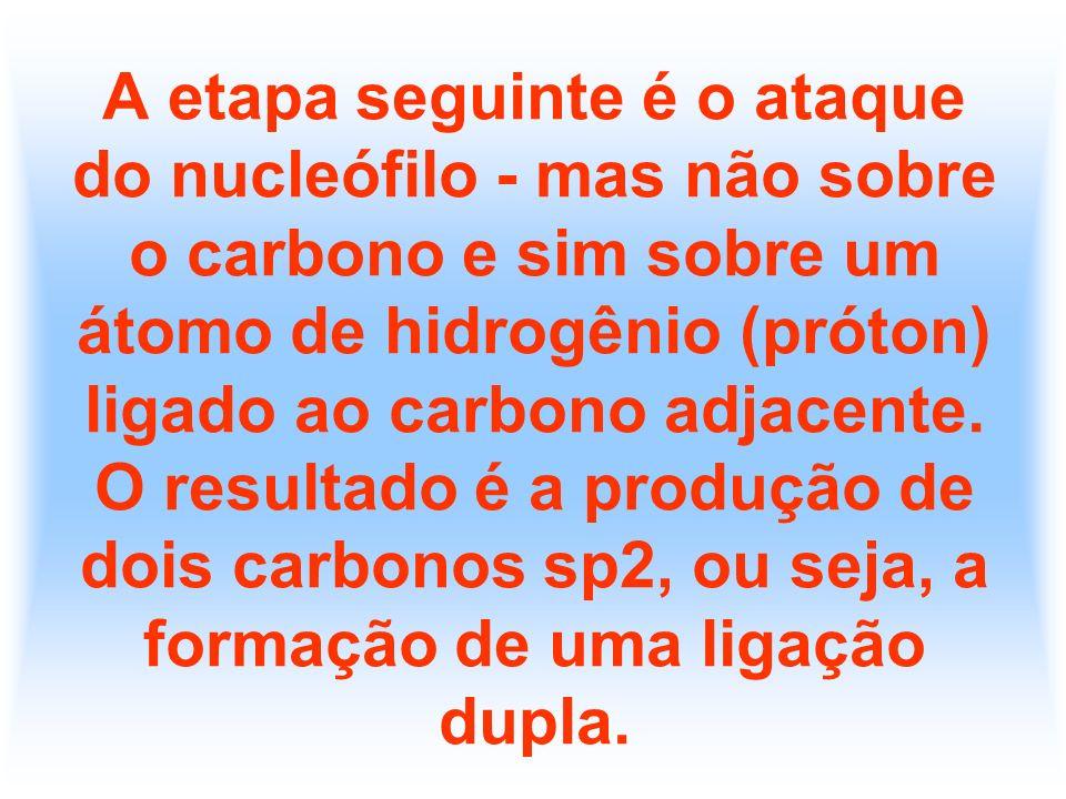 A etapa seguinte é o ataque do nucleófilo - mas não sobre o carbono e sim sobre um átomo de hidrogênio (próton) ligado ao carbono adjacente. O resulta