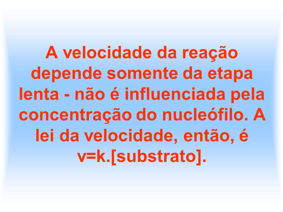 A velocidade da reação depende somente da etapa lenta - não é influenciada pela concentração do nucleófilo. A lei da velocidade, então, é v=k.[substra