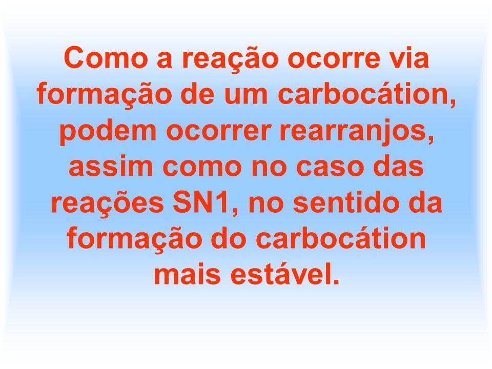 Como a reação ocorre via formação de um carbocátion, podem ocorrer rearranjos, assim como no caso das reações SN1, no sentido da formação do carbocáti