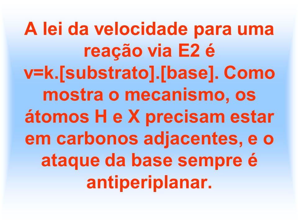 A lei da velocidade para uma reação via E2 é v=k.[substrato].[base]. Como mostra o mecanismo, os átomos H e X precisam estar em carbonos adjacentes, e