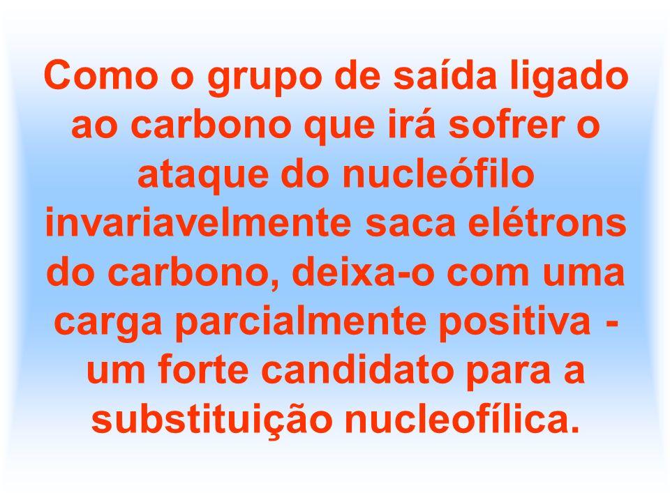 Como o grupo de saída ligado ao carbono que irá sofrer o ataque do nucleófilo invariavelmente saca elétrons do carbono, deixa-o com uma carga parcialm