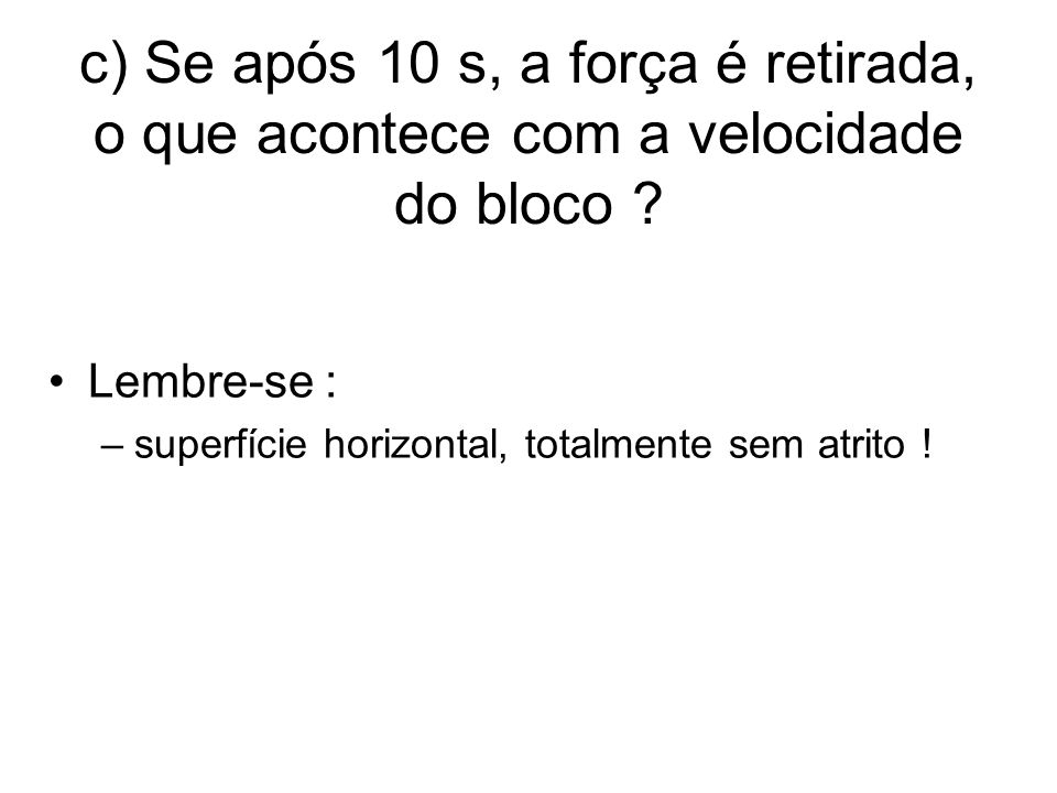 c) Se após 10 s, a força é retirada, o que acontece com a velocidade do bloco .