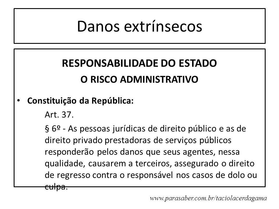 Danos extrínsecos RESPONSABILIDADE DO ESTADO O RISCO ADMINISTRATIVO Constituição da República: Art. 37. § 6º - As pessoas jurídicas de direito público