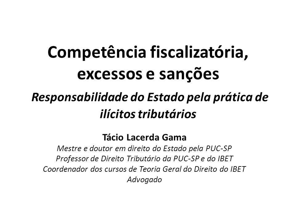 Competência fiscalizatória, excessos e sanções Responsabilidade do Estado pela prática de ilícitos tributários Tácio Lacerda Gama Mestre e doutor em d
