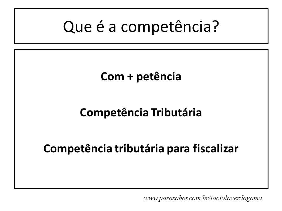 Que é a competência? Com + petência Competência Tributária Competência tributária para fiscalizar www.parasaber.com.br/taciolacerdagama