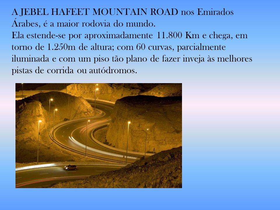 A JEBEL HAFEET MOUNTAIN ROAD nos Emirados Árabes, é a maior rodovia do mundo. Ela estende-se por aproximadamente 11.800 Km e chega, em torno de 1.250m