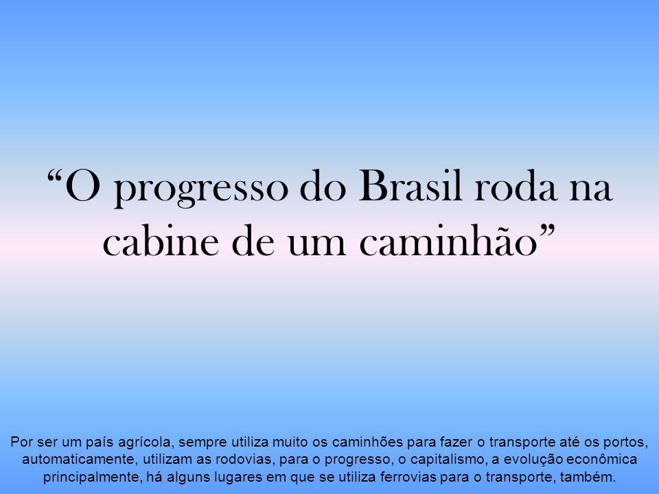 O progresso do Brasil roda na cabine de um caminhão Por ser um país agrícola, sempre utiliza muito os caminhões para fazer o transporte até os portos,