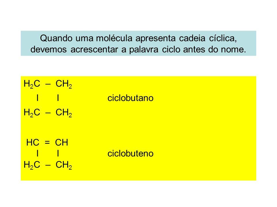 Quando uma molécula apresenta cadeia cíclica, devemos acrescentar a palavra ciclo antes do nome. H 2 C – CH 2 I I ciclobutano H 2 C – CH 2 HC = CH I I