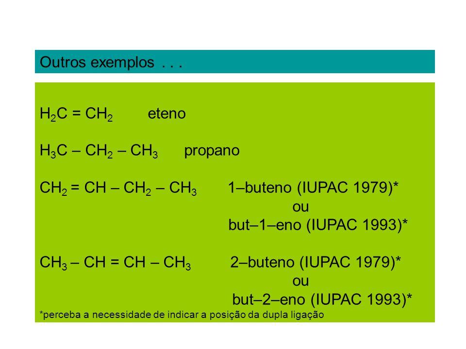 Outros exemplos... H 2 C = CH 2 eteno H 3 C – CH 2 – CH 3 propano CH 2 = CH – CH 2 – CH 3 1–buteno (IUPAC 1979)* ou but–1–eno (IUPAC 1993)* CH 3 – CH