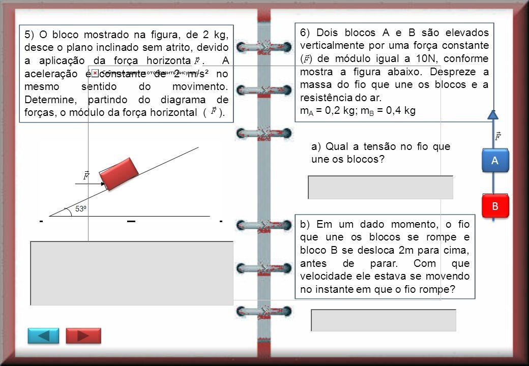 5) O bloco mostrado na figura, de 2 kg, desce o plano inclinado sem atrito, devido a aplicação da força horizontal. A aceleração é constante de 2 m/s²