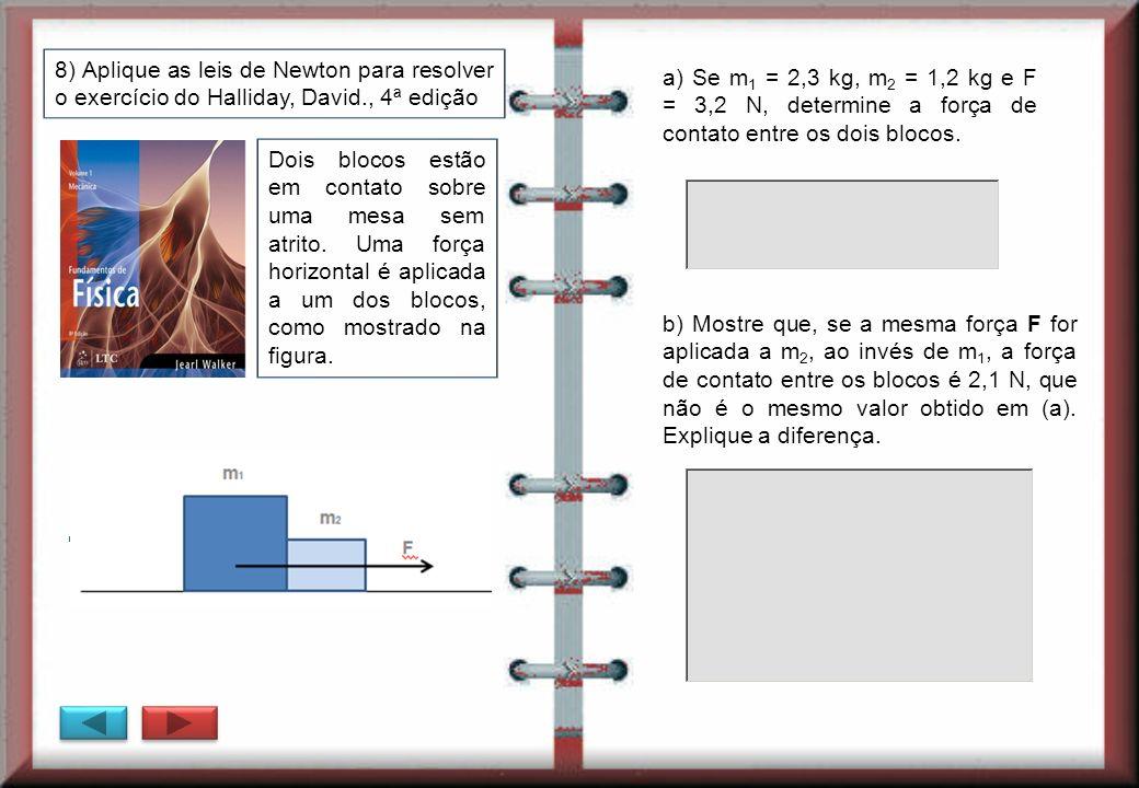 8) Aplique as leis de Newton para resolver o exercício do Halliday, David., 4ª edição a) Se m 1 = 2,3 kg, m 2 = 1,2 kg e F = 3,2 N, determine a força