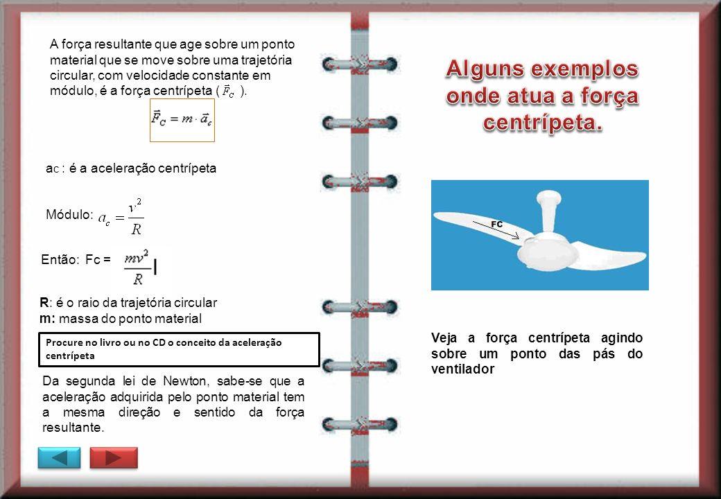 A força resultante que age sobre um ponto material que se move sobre uma trajetória circular, com velocidade constante em módulo, é a força centrípeta
