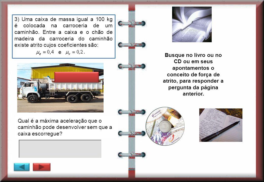 Qual é a máxima aceleração que o caminhão pode desenvolver sem que a caixa escorregue? 3) Uma caixa de massa igual a 100 kg é colocada na carroceria d