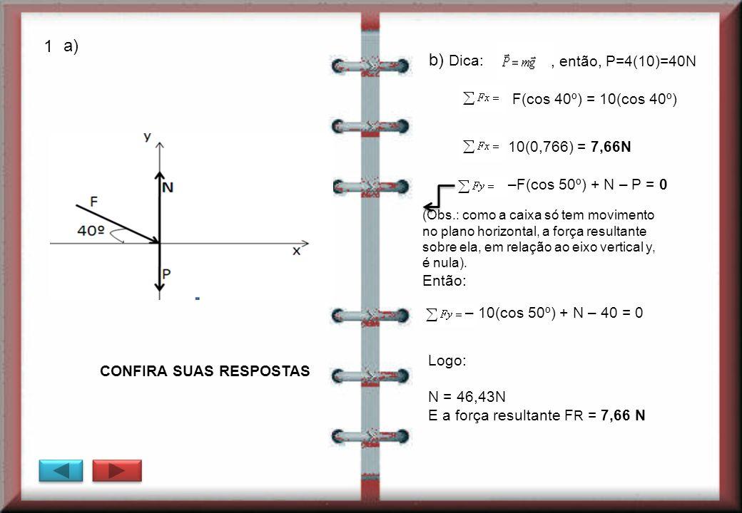 Logo: N = 46,43N E a força resultante F R = 7,66 N a) b) Dica: F(cos 40º) = 10(cos 40º), então, P=4(10)=40N 10(0,766) = 7,66N –F(cos 50º) + N – P = 0