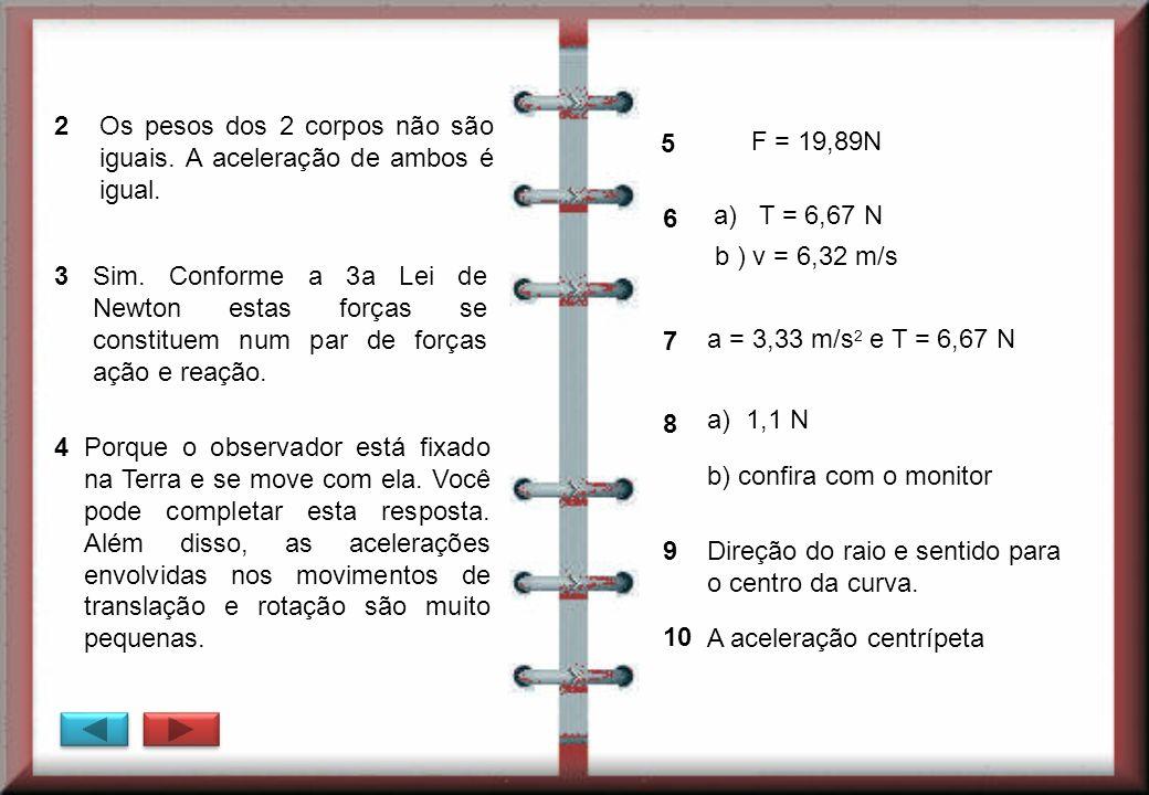 2 Os pesos dos 2 corpos não são iguais. A aceleração de ambos é igual. 3 Sim. Conforme a 3a Lei de Newton estas forças se constituem num par de forças