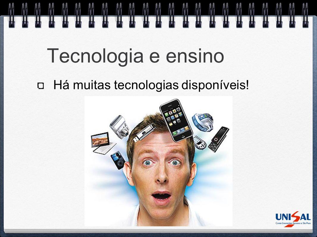 Tecnologia e ensino Há muitas tecnologias disponíveis!