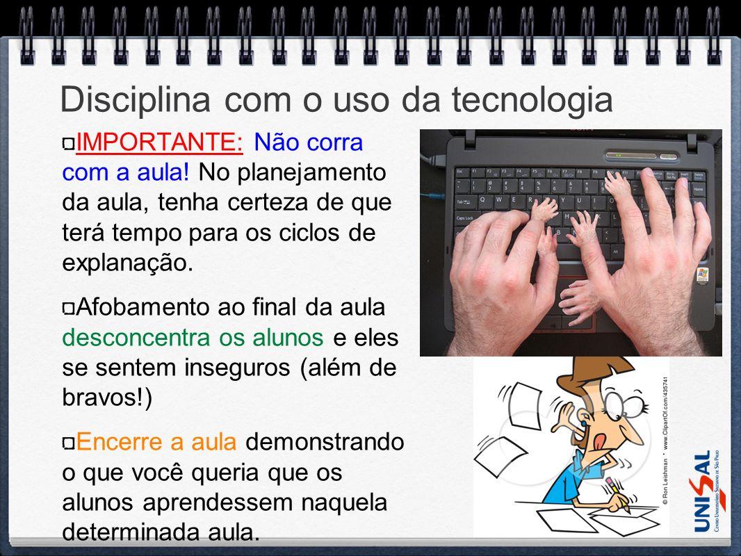 Disciplina com o uso da tecnologia IMPORTANTE: Não corra com a aula! No planejamento da aula, tenha certeza de que terá tempo para os ciclos de explan