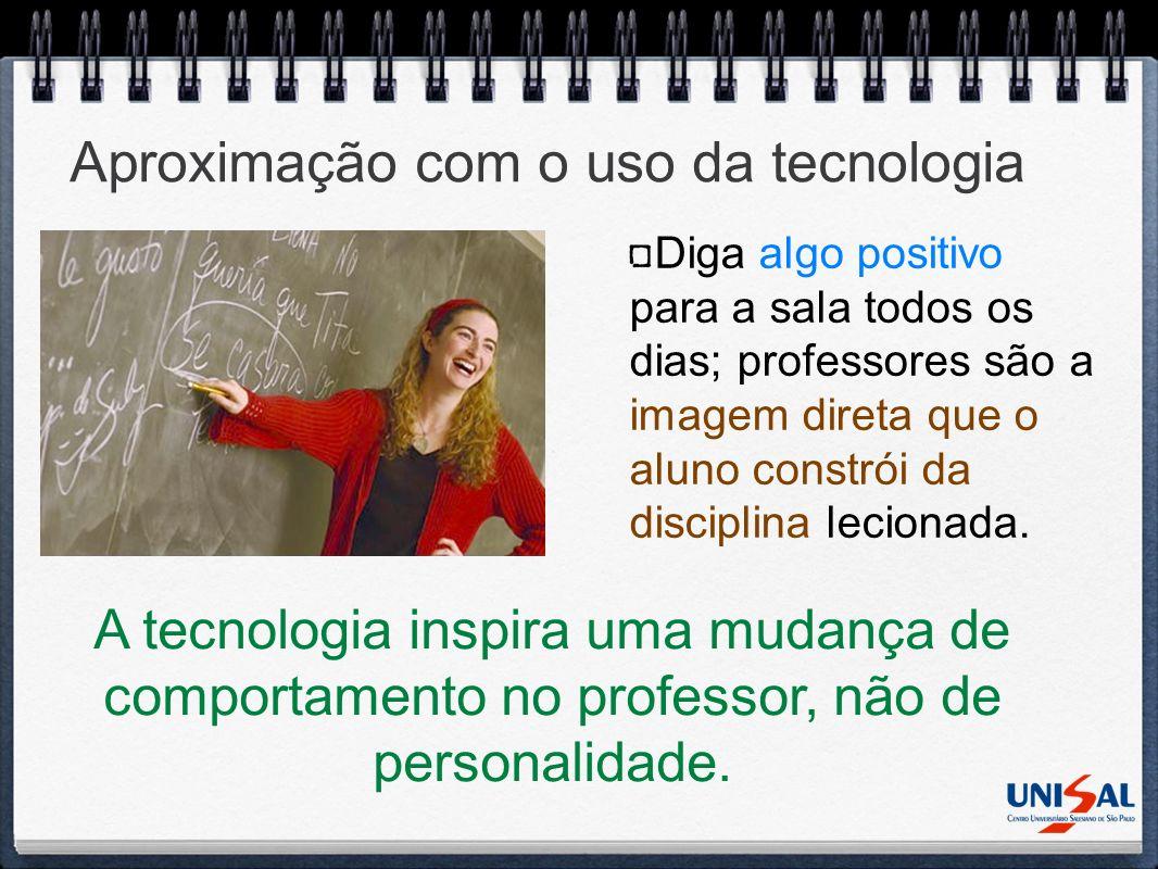 Aproximação com o uso da tecnologia Diga algo positivo para a sala todos os dias; professores são a imagem direta que o aluno constrói da disciplina l
