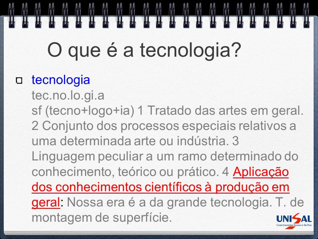 O que é a tecnologia? tecnologia tec.no.lo.gi.a sf (tecno+logo+ia) 1 Tratado das artes em geral. 2 Conjunto dos processos especiais relativos a uma de
