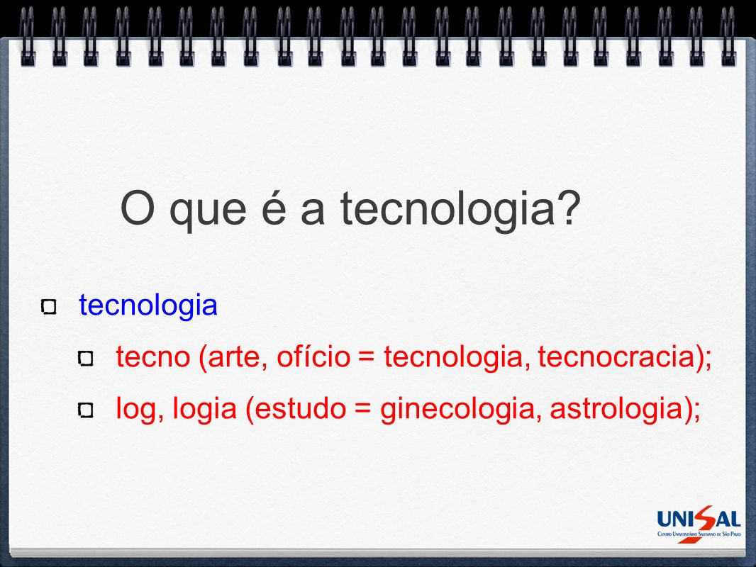 O que é a tecnologia? tecnologia tecno (arte, ofício = tecnologia, tecnocracia); log, logia (estudo = ginecologia, astrologia);