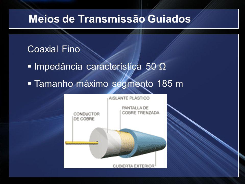 Coaxial Fino Impedância característica 50 Ω Tamanho máximo segmento 185 m Meios de Transmissão Guiados