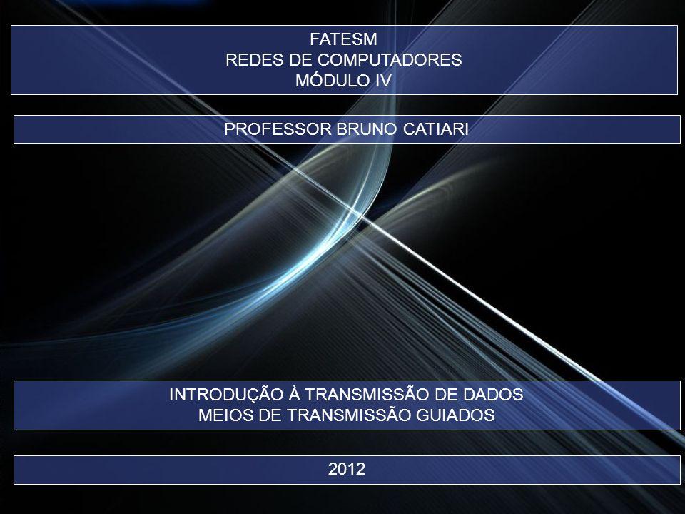 FATESM REDES DE COMPUTADORES MÓDULO IV PROFESSOR BRUNO CATIARI 2012 INTRODUÇÃO À TRANSMISSÃO DE DADOS MEIOS DE TRANSMISSÃO GUIADOS