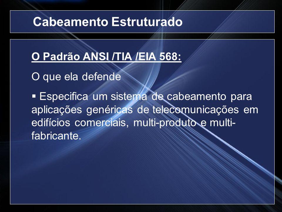 O Padrão ANSI /TIA /EIA 568: O que ela defende Especifica um sistema de cabeamento para aplicações genéricas de telecomunicações em edifícios comercia