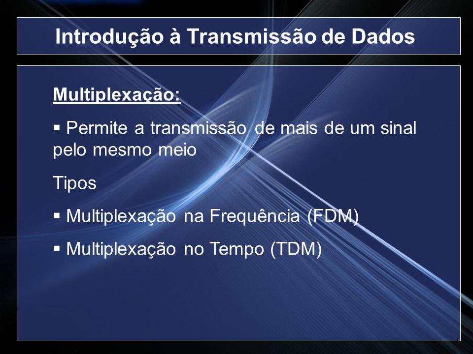 Multiplexação: Permite a transmissão de mais de um sinal pelo mesmo meio Tipos Multiplexação na Frequência (FDM) Multiplexação no Tempo (TDM) Introduç