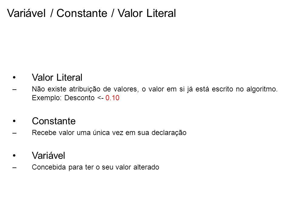 Variável / Constante / Valor Literal Valor Literal –Não existe atribuição de valores, o valor em si já está escrito no algoritmo. Exemplo: Desconto <-