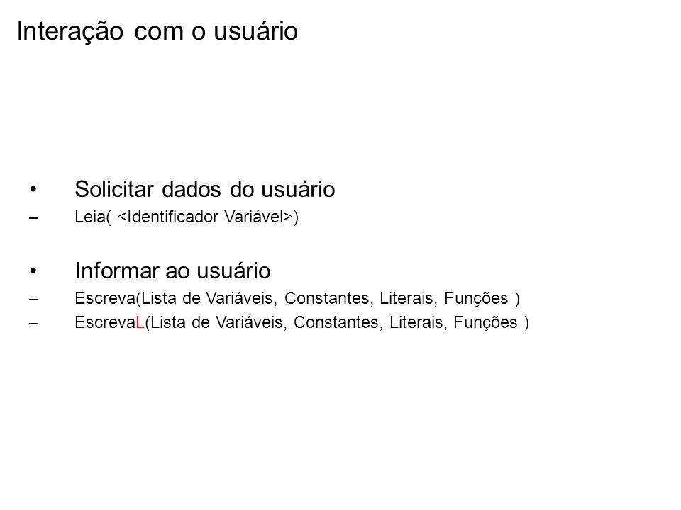 Interação com o usuário Solicitar dados do usuário –Leia( ) Informar ao usuário –Escreva(Lista de Variáveis, Constantes, Literais, Funções ) –EscrevaL
