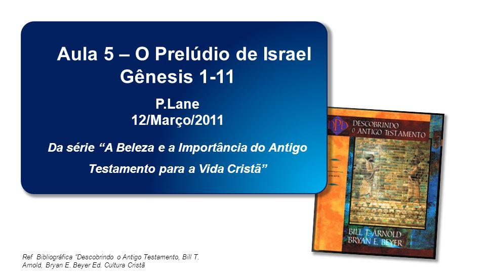 Classe Visão Bíblica IPJG - 2011 Ref Bibliográfica Descobrindo o Antigo Testamento, Bill T. Arnold, Bryan E. Beyer Ed. Cultura Cristã Aula 5 – O Prelú