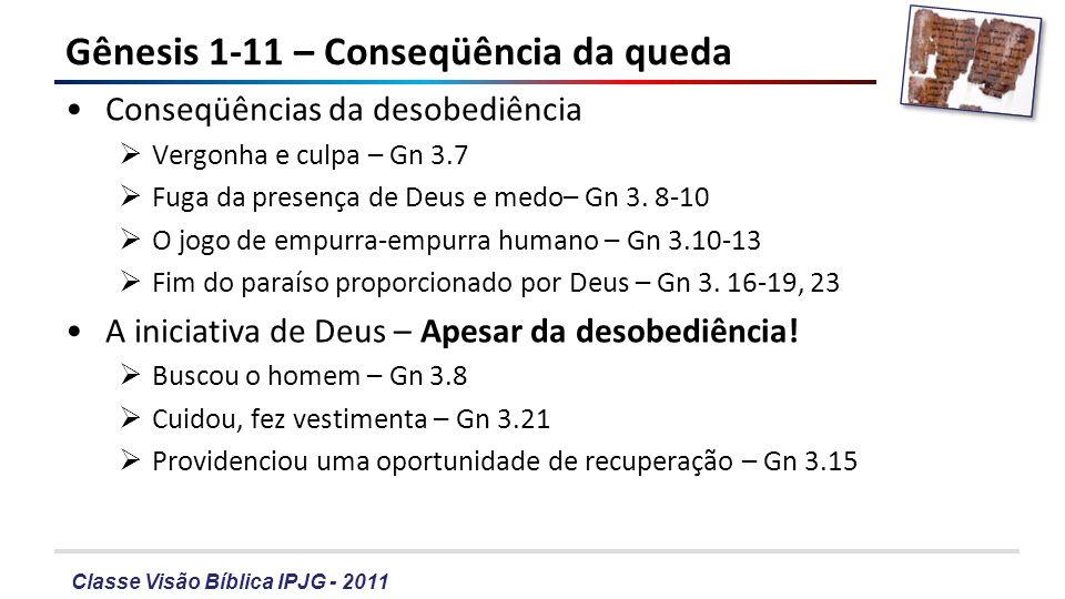 Classe Visão Bíblica IPJG - 2011 Gênesis 1-11 – Conseqüência da queda Conseqüências da desobediência Vergonha e culpa – Gn 3.7 Fuga da presença de Deu
