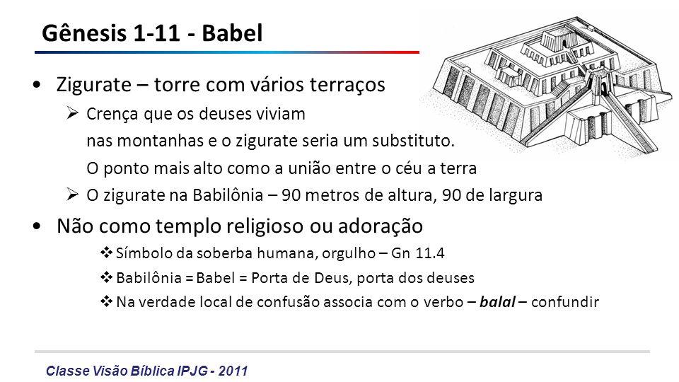 Classe Visão Bíblica IPJG - 2011 Gênesis 1-11 - Babel Zigurate – torre com vários terraços Crença que os deuses viviam nas montanhas e o zigurate seri