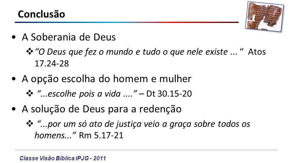 Classe Visão Bíblica IPJG - 2011 Conclusão A Soberania de Deus O Deus que fez o mundo e tudo o que nele existe... Atos 17.24-28 A opção escolha do hom