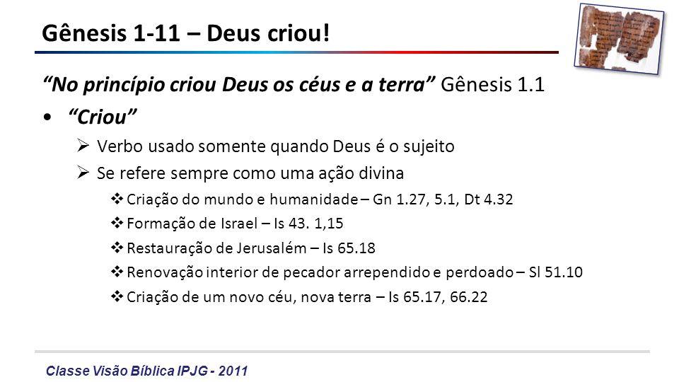 Classe Visão Bíblica IPJG - 2011 Gênesis 1-11 – A criação Versículo 1 – Deus criou o universo a partir do nada Outros pensamentos – Deus criou a partir de matéria existente Verdade fundamental A simetria – E disse Deus: Haja....