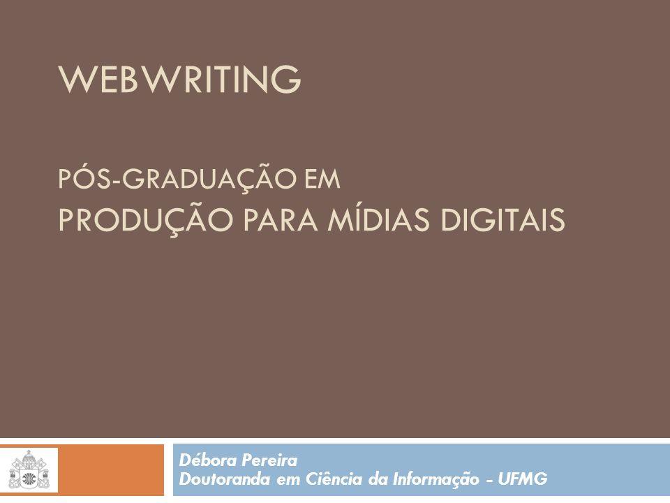 WEBWRITING PÓS-GRADUAÇÃO EM PRODUÇÃO PARA MÍDIAS DIGITAIS Débora Pereira Doutoranda em Ciência da Informação - UFMG