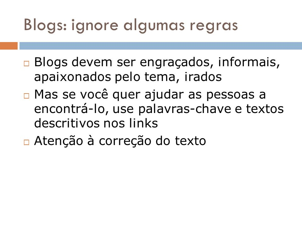 Blogs: ignore algumas regras Blogs devem ser engraçados, informais, apaixonados pelo tema, irados Mas se você quer ajudar as pessoas a encontrá-lo, us