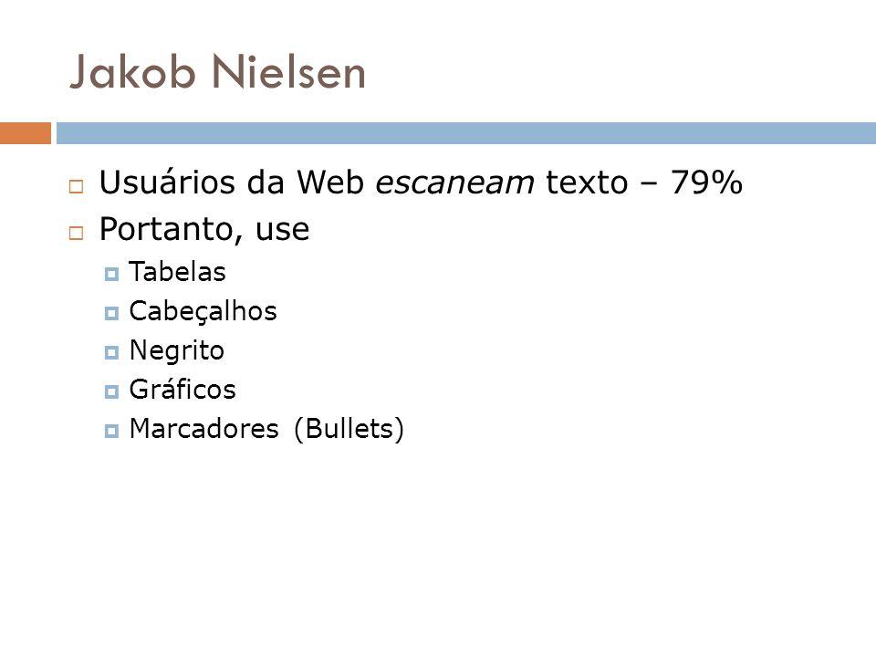 Jakob Nielsen Usuários da Web escaneam texto – 79% Portanto, use Tabelas Cabeçalhos Negrito Gráficos Marcadores (Bullets)