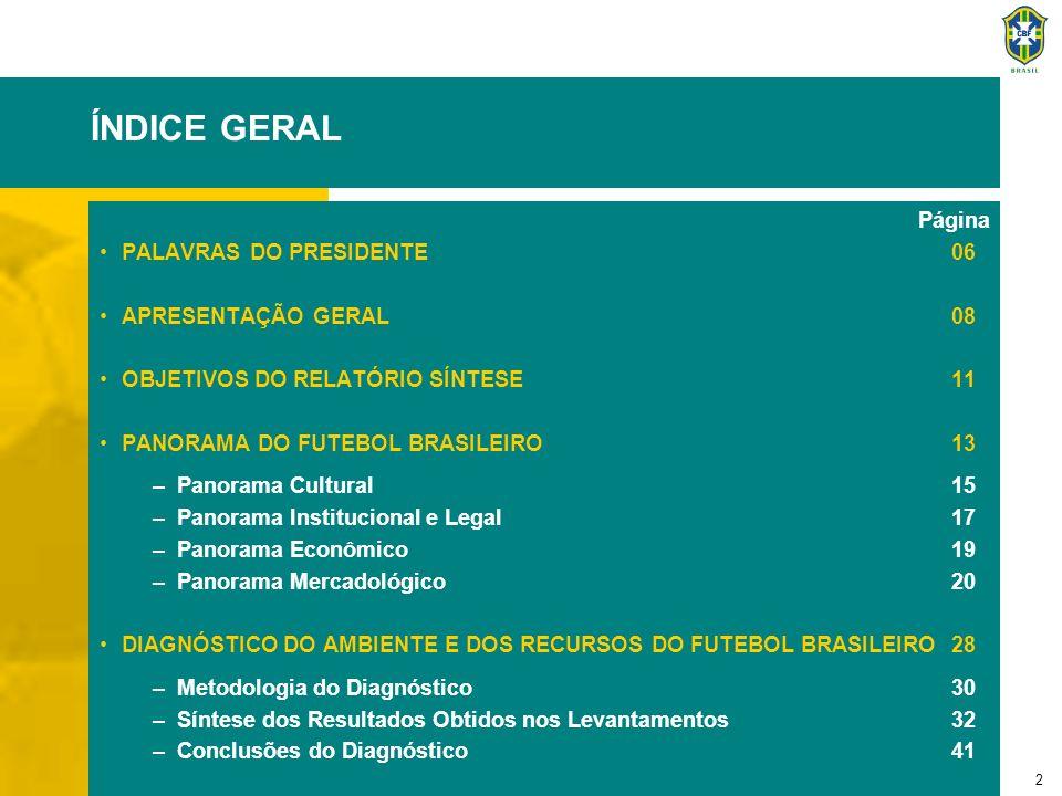 2 ÍNDICE GERAL Página PALAVRAS DO PRESIDENTE06 APRESENTAÇÃO GERAL08 OBJETIVOS DO RELATÓRIO SÍNTESE11 PANORAMA DO FUTEBOL BRASILEIRO13 –Panorama Cultur