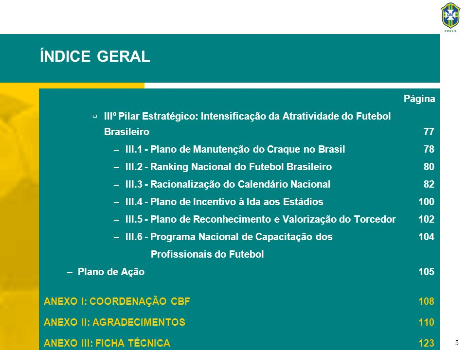 5 ÍNDICE GERAL Página IIIº Pilar Estratégico: Intensificação da Atratividade do Futebol Brasileiro 77 –III.1 - Plano de Manutenção do Craque no Brasil