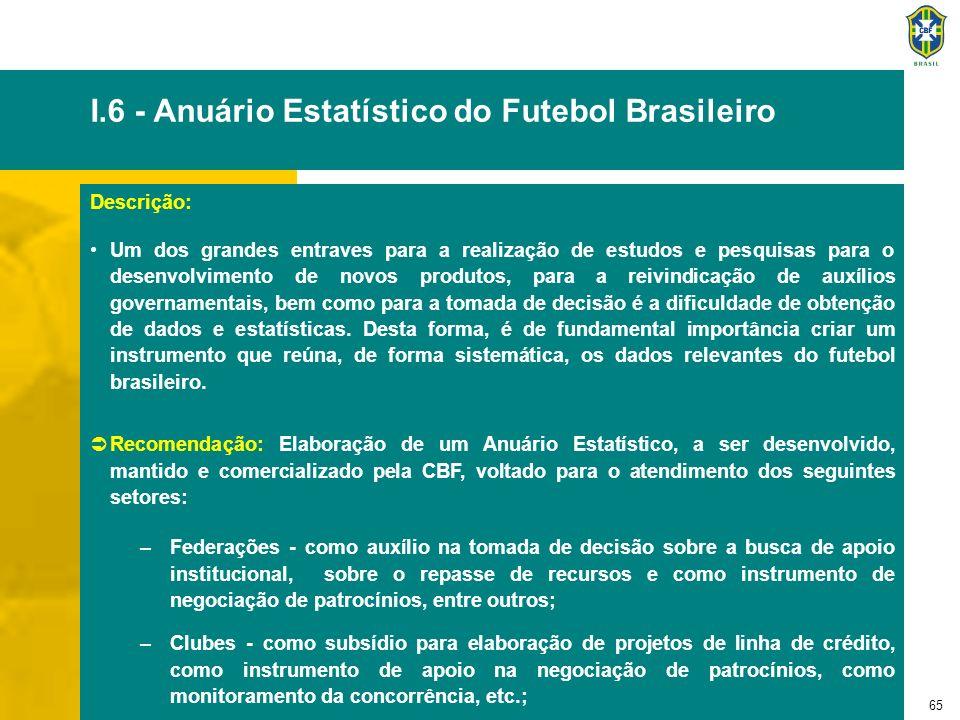 65 I.6 - Anuário Estatístico do Futebol Brasileiro Descrição: Um dos grandes entraves para a realização de estudos e pesquisas para o desenvolvimento