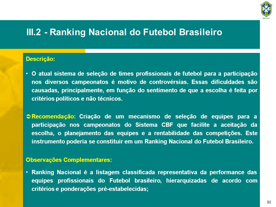 81 III.2 - Ranking Nacional do Futebol Brasileiro - continuação A adoção do ranking fortaleceria o Futebol brasileiro através do estabelecimento de regras técnicas perenes; Para seu desenvolvimento, deverá ser adotada uma metodologia participativa capaz de expressar, de forma isenta e inquestionável, as performances das equipes do Futebol profissional brasileiro.